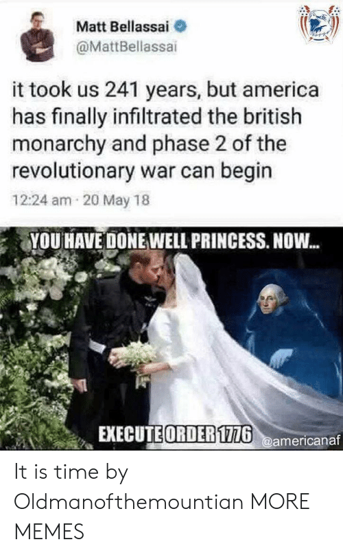 Revolutionary: Matt Bellassai  @MattBellassai  it took us 241 years, but america  has finally infiltrated the british  monarchy and phase 2 of the  revolutionary war can begin  12:24 am 20 May 18  YOU HAVE DONE WELL PRINCESS. NOW...  EXECUTE ORDER116americanaf It is time by Oldmanofthemountian MORE MEMES