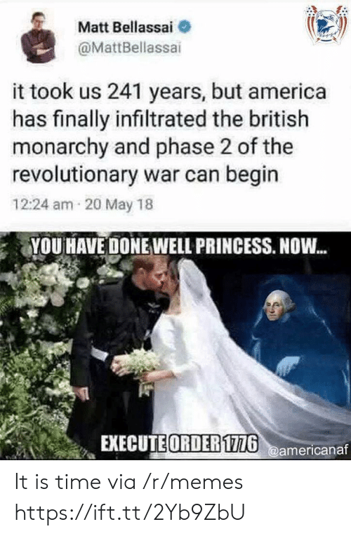 Revolutionary: Matt Bellassai  @MattBellassai  it took us 241 years, but america  has finally infiltrated the british  monarchy and phase 2 of the  revolutionary war can begin  12:24 am 20 May 18  YOU HAVE DONE WELL PRINCESS. NOW...  EXECUTE ORDER1726@americanaf It is time via /r/memes https://ift.tt/2Yb9ZbU