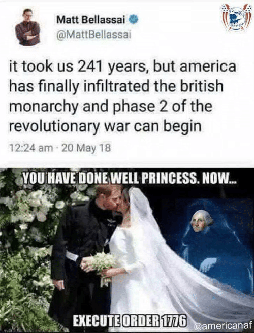 Revolutionary: Matt Bellassai  @MattBellassai  it took us 241 years, but america  has finally infiltrated the british  monarchy and phase 2 of the  revolutionary war can begin  12:24 am 20 May 18  YOU HAVE DONE WELL PRINCESS. NOW...  EXECUTE ORDER1726@americanaf