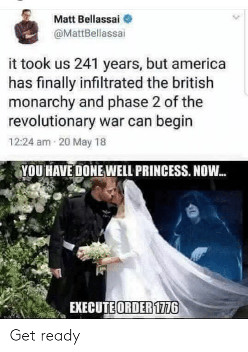 Matt: Matt Bellassai  @MattBellassai  it took us 241 years, but america  has finally infiltrated the british  monarchy and phase 2 of the  revolutionary war can begin  12:24 am 20 May 18  YOU HAVE DONE WELL PRINCESS. NOW.  EXECUTE ORDER 1776 Get ready