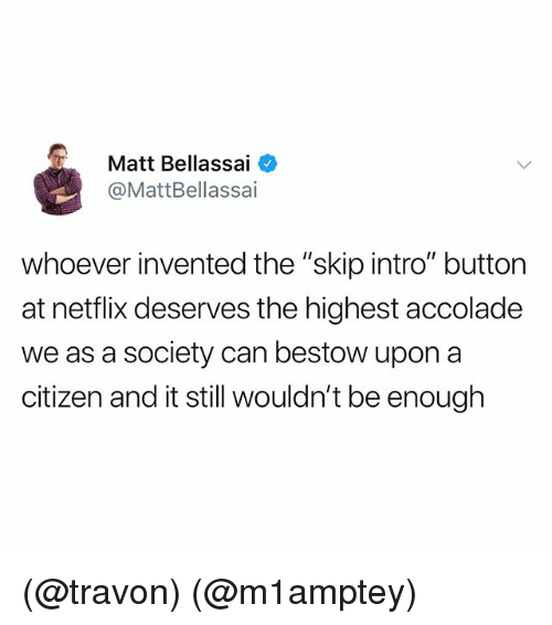 """bestow: Matt Bellassai  @MattBellassai  whoever invented the """"skip intro"""" button  at netflix deserves the highest accolade  we as a society can bestow upon a  citizen and it still wouldn't be enough (@travon) (@m1amptey)"""