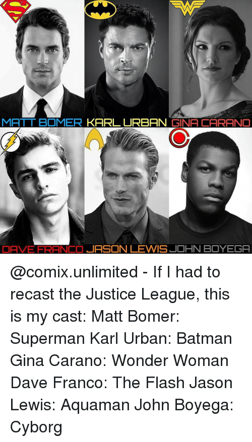 Lewy: MATT BOMER  KARL URBAN  GINA CARANO  DAVE FRANCO  JASON LEWIS JOHN BOYEGA @comix.unlimited - If I had to recast the Justice League, this is my cast: Matt Bomer: Superman Karl Urban: Batman Gina Carano: Wonder Woman Dave Franco: The Flash Jason Lewis: Aquaman John Boyega: Cyborg