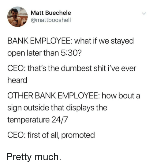 Shit, Bank, and How: Matt Buechele  @mattbooshell  BANK EMPLOYEE: what if we stayed  open later than 5:30?  CEO: that's the dumbest shit i've ever  heard  OTHER BANK EMPLOYEE: how bout a  sign outside that displays the  temperature 24/7  CEO: first of all, promoted Pretty much.
