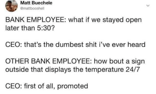Employee: Matt Buechele  @mattbooshell  BANK EMPLOYEE: what if we stayed open  later than 5:30?  CEO: that's the dumbest shit i've ever heard  OTHER BANK EMPLOYEE: how bout a sign  outside that displays the temperature 24/7  CEO: first of all, promoted