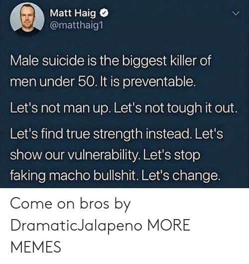 Dank, Memes, and Target: Matt Haig  @matthaig1  Male suicide is the biggest killer of  men under 50. It is preventable.  Let's not man up. Let's not tough it out.  Let's find true strength instead. Let's  show our vulnerability. Let's stop  faking macho bullshit. Let's change. Come on bros by DramaticJalapeno MORE MEMES