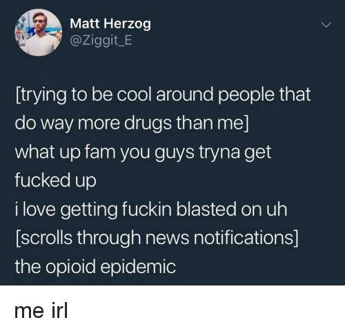 what up: Matt Herzog  @Ziggit_E  [trying to be cool around people that  do way more drugs than me]  what up fam you guys tryna get  fucked up  i love getting fuckin blasted on uh  [scrolls through news notifications]  the opioid epidemic me irl