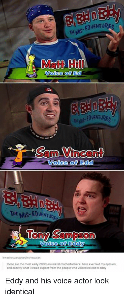 Ed, Edd n Eddy: Matt Hill  EDVENTURE  Sam Vincent  Voice of Edd  THE MIS-EDVENTUD  Tony Sampson  these are the most early 2000s ru metal motherfuckers i have ever laid my eyes on  and exactly what i would expect from the people who voiced ed edd n eddy Eddy and his voice actor look identical