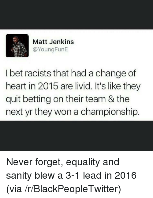 3 1 Lead: Matt Jenkins  @YoungFunE  I bet racists that had a change of  heart in 2015 are livid. It's like they  quit betting on their team & the  next yr they won a championship. <p>Never forget, equality and sanity blew a 3-1 lead in 2016 (via /r/BlackPeopleTwitter)</p>