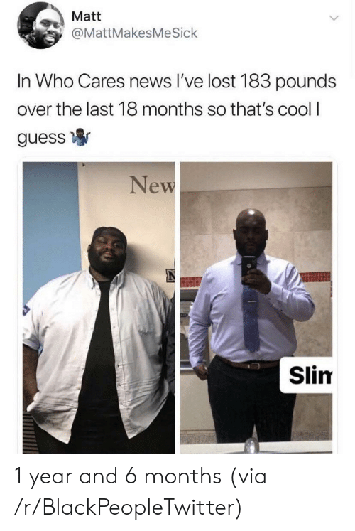 Blackpeopletwitter, News, and Lost: Matt  @MattMakesMeSick  In Who Cares news l've lost 183 pounds  over the last 18 months so that's cool I  guess寧  New  Slim 1 year and 6 months (via /r/BlackPeopleTwitter)