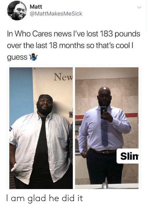thats cool: Matt  @MattMakesMeSick  In Who Cares news l've lost 183 pounds  over the last 18 months so that's cool I  guess寧  New  Slim I am glad he did it