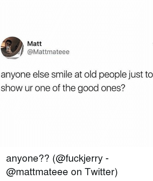 Fuckjerry: Matt  @Mattmateee  anyone else smile at old people just to  show ur one of the good ones? anyone?? (@fuckjerry - @mattmateee on Twitter)