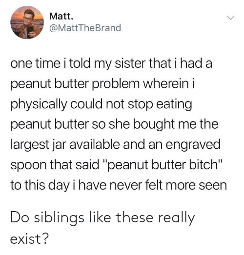 "seen: Matt.  @MattTheBrand  one time i told my sister that i had a  peanut butter problem wherein i  physically could not stop eating  peanut butter so she bought me the  largest jar available and an engraved  spoon that said ""peanut butter bitch""  to this day i have never felt more seen  <> Do siblings like these really exist?"