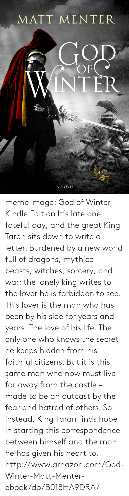 World Full: MATT MENTER  OF  INTER  A NOVEL meme-mage:    God of Winter Kindle Edition     It's late one fateful day, and the great King Taran sits down to write a letter. Burdened by a new world full of dragons, mythical beasts, witches, sorcery, and war; the lonely king writes to the lover he is forbidden to see. This lover is the man who has been by his side for years and years. The love of his life. The only one who knows the secret he keeps hidden from his faithful citizens. But it is this same man who now must live far away from the castle – made to be an outcast by the fear and hatred of others. So instead, King Taran finds hope in starting this correspondence between himself and the man he has given his heart to.    http://www.amazon.com/God-Winter-Matt-Menter-ebook/dp/B018HA9DRA/