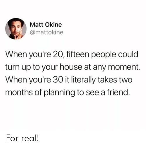 Turn up: Matt Okine  @mattokine  When you're 20, fifteen people could  turn up to your house at any moment.  When you're 30 it literally takes two  months of planning to see a friend. For real!