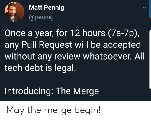 Accepted, Once, and May: Matt Pennig  @pennig  Once a year, for 12 hours (7a-7p),  any Pull Request will be accepted  without any review whatsoever. All  tech debt is legal.  Introducing: The Merge May the merge begin!