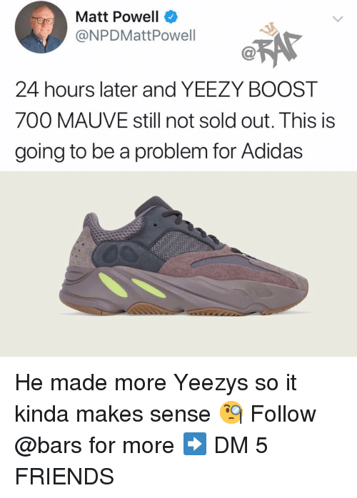 Powell: Matt Powell  @NPDMattPowell  24 hours later and YEEZY BOOST  700 MAUVE still not sold out. This is  going to be a problem for Adidas He made more Yeezys so it kinda makes sense 🧐 Follow @bars for more ➡️ DM 5 FRIENDS