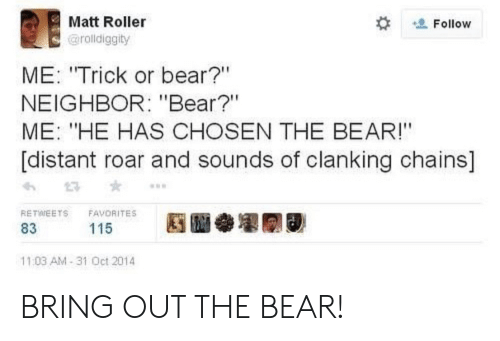 "roar: Matt Roller  Follow  @rolldiggity  ME: ""Trick or bear?""  NEIGHBOR: ""Bear?""  ME: ""HE HAS CHOSEN THE BEAR!""  [distant roar and sounds of clanking chains]  RETWEETS  FAVORITES  115  83  11:03 AM-31 Oct 2014 BRING OUT THE BEAR!"