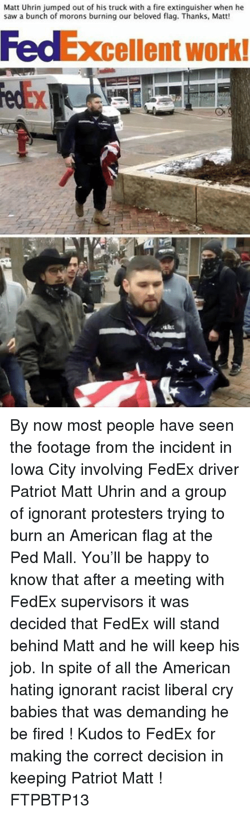 Liberal Crying: Matt Uhrin jumped out of his truck with a fire extinguisher when he  saw a bunch of morons burning our beloved flag. Thanks, Matt!  cellent work! By now most people have seen the footage from the incident in Iowa City involving FedEx driver Patriot Matt Uhrin and a group of ignorant protesters trying to burn an American flag at the Ped Mall.  You'll be happy to know that after a meeting with FedEx supervisors it was decided that FedEx will stand behind Matt and he will keep his job.   In spite of all the American hating ignorant racist liberal cry babies that was demanding he be fired !   Kudos to FedEx for making the correct decision in keeping Patriot Matt !   FTPBTP13