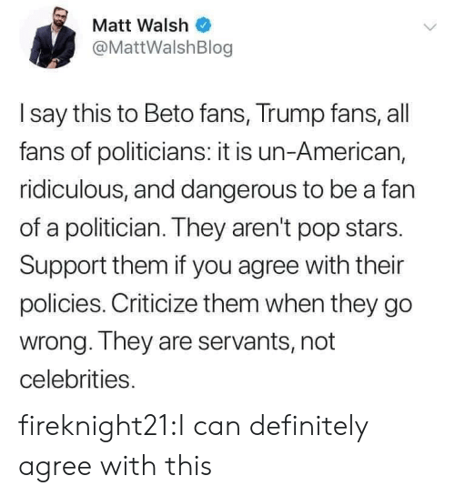 Celebrities: Matt Walsh  @MattWalshBlog  I say this to Beto fans, Trump fans, all  fans of politicians: it is un-American,  ridiculous, and dangerous to be a fan  of a politician. They aren't pop stars.  Support them if you agree with their  policies. Criticize them when they go  wrong. They are servants, not  celebrities. fireknight21:I can definitely agree with this