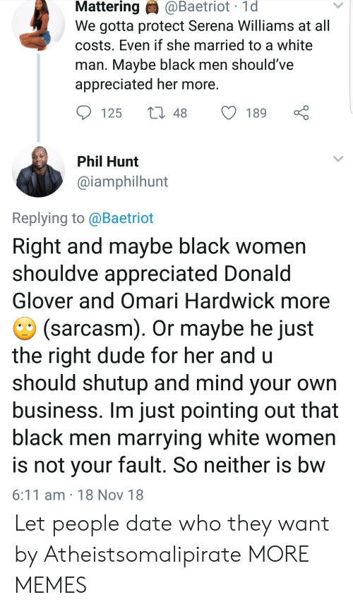 Serena Williams: Mattering  @Baetriot  1d  We gotta protect Serena Williams at all  costs. Even if she married to a white  man. Mavbe black men should've  appreciated her more  125 t48 189  Phil Hunt  @iamphilhunt  Replying to @Baetriot  Right and maybe black women  shouldve appreciated Donald  Glover and Omari Hardwick more  (sarcasm). Or maybe he just  the right dude for her and u  should shutup and mind your own  business. Im just pointing out that  black men marrying white women  is not vour fault. So neither is bw  6:11 am 18 Nov 18 Let people date who they want by Atheistsomalipirate MORE MEMES