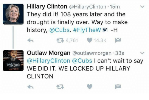 Finals Over: MATTERS  Hillary Clinton @Hillary Clinton 15m  They did it! 108 years later and the  drought is finally over. Way to make  history,  a Cubs. #FlyTheW W -H  4,761  14.3K  M  Outlaw Morgan @outlawmorgan 33s  @Hillary Clinton a Cubs l can't wait to say  WE DID IT. WE LOCKED UP HILLARY  CLINTON