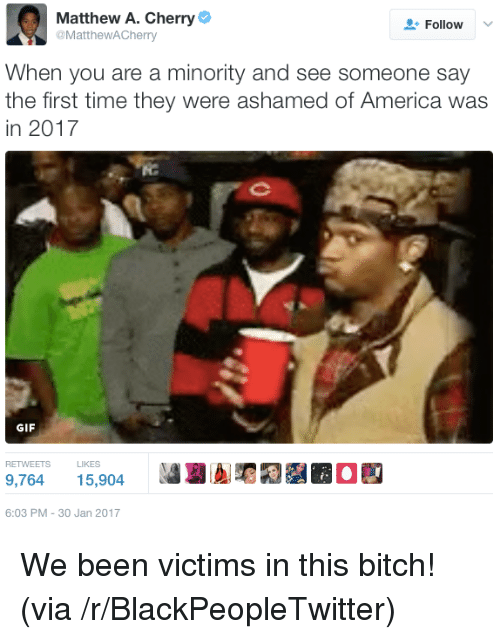 30 Jan: Matthew A. Cherry  @MattheWACherry  Follow V  When you are a minority and see someone say  the first time they were ashamed of America was  in 2017  ie  GIF  RETWEETS LIKES  9,764 15,904  6:03 PM-30 Jan 2017 <p>We been victims in this bitch! (via /r/BlackPeopleTwitter)</p>
