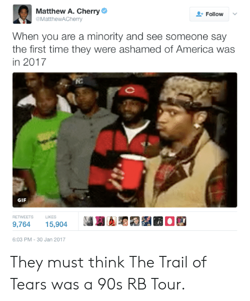"Trailing: Matthew A. Cherry  @MattheWACherry  Follow  When you are a minority and see someone say  the first time they were ashamed of America was  in 2017  GIF  RETWEETS  LIKES  ธ""G  OE  9,764 15,904  6:03 PM-30 Jan 2017 They must think The Trail of Tears was a 90s RB Tour."