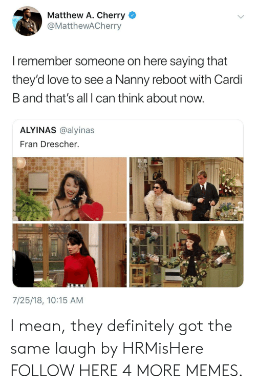 Allely: Matthew A. Cherry  @MatthewACherry  I remember someone on here saying that  they'd love to see a Nanny reboot with Cardi  B and that's all I can think about now  ALYINAS @alyinas  Fran Drescher.  7/25/18, 10:15 AM I mean, they definitely got the same laugh by HRMisHere FOLLOW HERE 4 MORE MEMES.