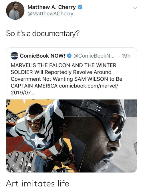 Reportedly: Matthew A. Cherry  @MatthewACherry  So it's a documentary?  NOW ComicBook NOW!  comicbook  @ComicBookN... 19h  MARVEL'S THE FALCON AND THE WINTER  SOLDIER Will Reportedly Revolve Around  Government Not Wanting SAM WILSON to Be  CAPTAIN AMERICA comicbook.com/marvel/  2019/07... Art imitates life