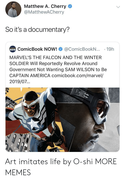 Reportedly: Matthew A. Cherry  @MatthewACherry  So it's a documentary?  NOW ComicBook NOW!  comicbook  @ComicBookN... 19h  MARVEL'S THE FALCON AND THE WINTER  SOLDIER Will Reportedly Revolve Around  Government Not Wanting SAM WILSON to Be  CAPTAIN AMERICA comicbook.com/marvel/  2019/07... Art imitates life by O-shi MORE MEMES