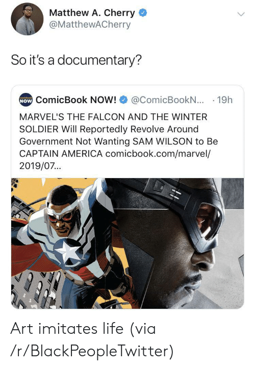 Reportedly: Matthew A. Cherry  @MatthewACherry  So it's a documentary?  NOW ComicBook NOW!  comicbook  @ComicBookN... 19h  MARVEL'S THE FALCON AND THE WINTER  SOLDIER Will Reportedly Revolve Around  Government Not Wanting SAM WILSON to Be  CAPTAIN AMERICA comicbook.com/marvel/  2019/07... Art imitates life (via /r/BlackPeopleTwitter)