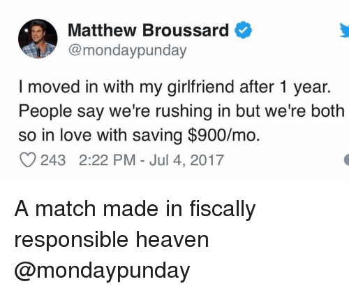 Heaven, Love, and Match: Matthew Broussard  @mondaypunday  I moved in with my girlfriend after 1 year.  People say we're rushing in but we're both  so in love with saving $900/mo  243 2:22 PM - Jul 4, 2017 A match made in fiscally responsible heaven @mondaypunday