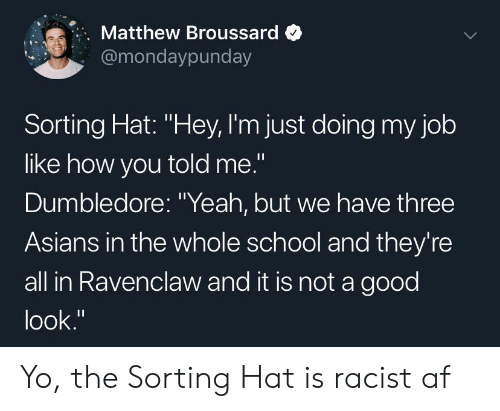 "Asians: Matthew Broussard  @mondaypunday  Sorting Hat: ""Hey, I'm just doing my job  like how you told me.""  Dumbledore: ""Yeah, but we have three  Asians in the whole school and they're  all in Ravenclaw and it is not a good  look."" Yo, the Sorting Hat is racist af"