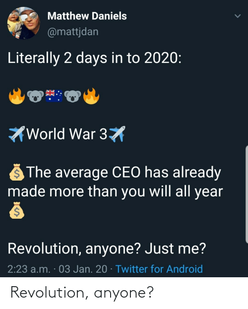 ceo: Matthew Daniels  @mattjdan  Literally 2 days in to 2020:  World War 3X  The average CEO has already  made more than you will all year  Revolution, anyone? Just me?  2:23 a.m. · 03 Jan. 20 · Twitter for Android Revolution, anyone?