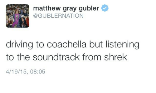 Soundtrack: matthew gray gubler  @GUBLERNATION  driving to coachella but listening  to the soundtrack from shrek  4/19/15, 08:05
