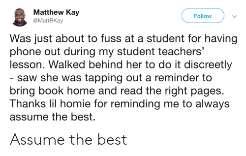 tapping: Matthew Kay  @MattRKay  Follow  Was just about to fuss at a student for having  phone out during my student teachers'  lesson. Walked behind her to do it discreetly  saw she was tapping out a reminder to  bring book home and read the right pages.  Thanks lil homie for reminding me to always  assume the best. Assume the best