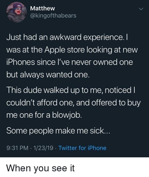 A Blowjob: Matthew  @kingofthabears  Just had an awkward experience.I  was at the Apple store looking at new  iPhones since l've never owned one  but always wanted one.  This dude walked up to me, noticed I  couldn't afford one, and offered to buy  me one for a blowjob.  Some people make me sick..  9:31 PM -1/23/19 Twitter for iPhone When you see it