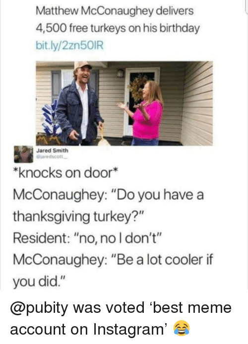 """Birthday, Instagram, and Matthew McConaughey: Matthew McConaughey delivers  4,500 free turkeys on his birthday  bit.ly/2zn50IR  Jared Smith  @jaredscott  *knocks on door*  McConaughey: """"Do you have a  thanksgiving turkey?""""  Resident: """"no, no l don't""""  McConaughey: """"Be a lot cooler if  you did."""" @pubity was voted 'best meme account on Instagram' 😂"""
