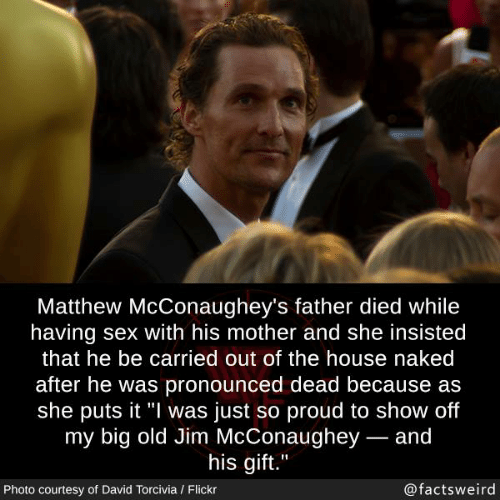 "Memes, Sex, and Flickr: Matthew McConaughey's father died while  having sex with his mother and she insisted  that he be carried out of the house naked  after he was pronounced dead because as  she puts it ""l was just so proud to show off  my big old Jim McConaughey- and  his aift.""  Photo courtesy of David Torcivia / Flickr  @factsweird"