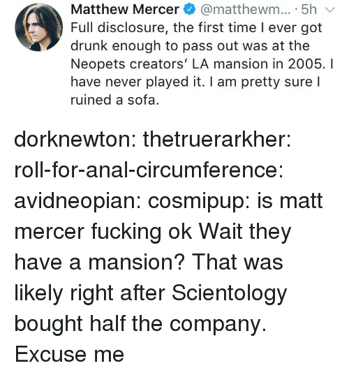Mansion: Matthew Mercer@matthewm... 5h  Full disclosure, the first time I ever got  drunk enough to pass out was at the  Neopets creators' LA mansion in 2005. I  have never played it. I am pretty sure l  ruined a sofa. dorknewton:  thetruerarkher:  roll-for-anal-circumference:  avidneopian:  cosmipup: is matt mercer fucking ok  Wait they have a mansion?  That was likely right after Scientology bought half the company.  Excuse me
