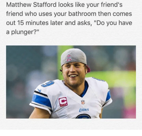 """Friends, Asks, and Who: Matthew Stafford looks like your friend's  friend who uses your bathroom then comes  out 15 minutes later and asks, """"Do you have  a plunger?""""  LONS"""