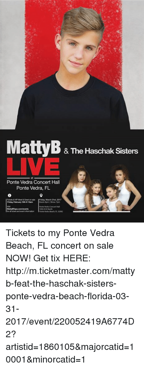 Dank, MattyB, and 🤖: Matty B & The Haschak Sisters  LIVE E  Ponte Vedra Concert Hall  Ponte Vedra, FL  Friday March 31st, 2017  Fridry February 100h 10m  Ponte Veda Beach RD20g ‪Tickets to my Ponte Vedra Beach, FL concert on sale NOW!  Get tix HERE:  http://m.ticketmaster.com/mattyb-feat-the-haschak-sisters-ponte-vedra-beach-florida-03-31-2017/event/220052419A6774D2?artistid=1860105&majorcatid=10001&minorcatid=1‬
