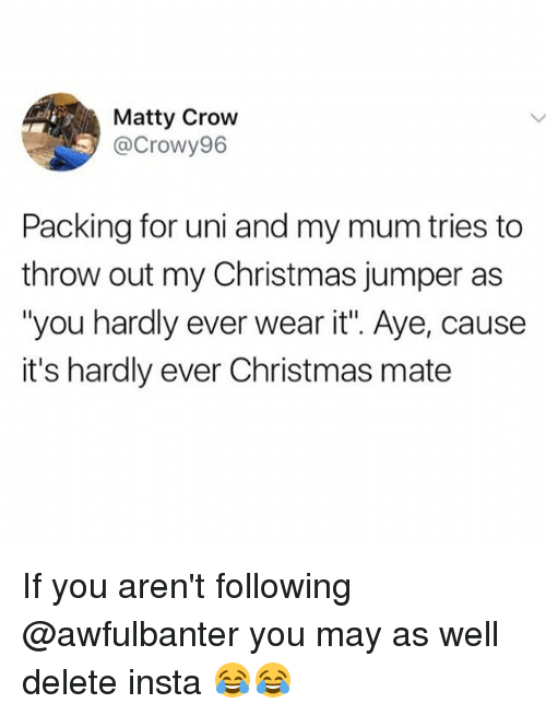 "Christmas, Memes, and 🤖: Matty Crow  @Crowy96  Packing for uni and my mum tries to  throw out my Christmas jumper as  ""you hardly ever wear it"". Aye, cause  it's hardly ever Christmas mate If you aren't following @awfulbanter you may as well delete insta 😂😂"