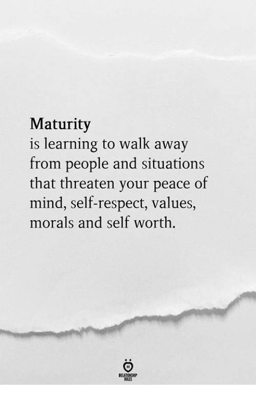 Respect, Mind, and Peace: Maturity  is learning to walk away  from people and situations  that threaten vour peace of  mind, self-respect, values,  morals and self worth.  RELATIONSH