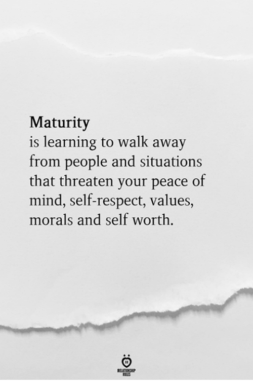 Respect, Mind, and Peace: Maturity  is learning to walk away  from people and situations  that threaten your peace of  mind, self-respect, values,  morals and self worth.  RELATIONGP  RLES