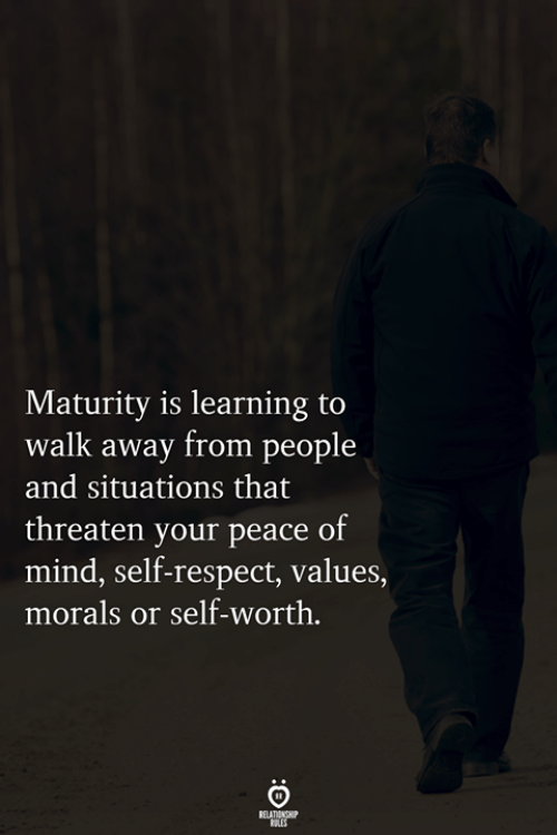 Morals: Maturity is learning to  walk away from people  and situations that  threaten your peace of  mind, self-respect, values,  morals or self-worth.