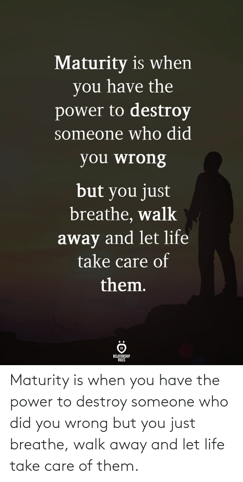 Someone Who: Maturity is when you have the power to destroy someone who did you wrong but you just breathe, walk away and let life take care of them.
