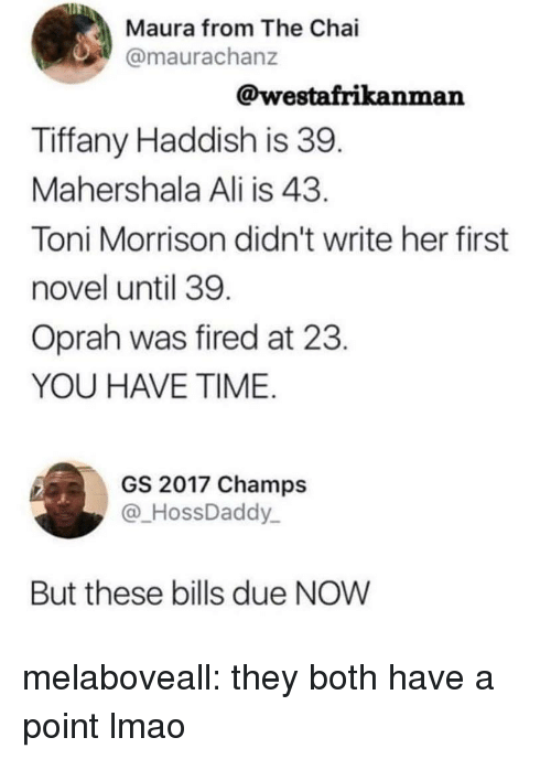 Oprah Winfrey: Maura from The Chai  @maurachanz  @westafrikanman  Tiffany Haddish is 39  Mahershala Ali is 43  Toni Morrison didn't write her first  novel until 39  Oprah was fired at 23  YOU HAVE TIME  GS 2017 Champs  HossDaddy  But these bills due NOW melaboveall: they both have a point lmao