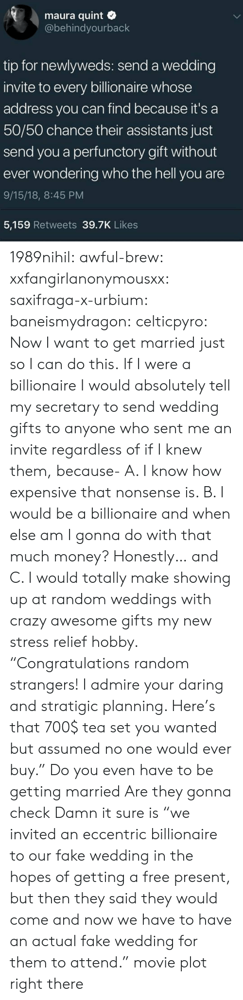 "Crazy, Fake, and Money: maura quint  @behindyourback  tip for newlyweds: send a wedding  invite to every billionaire whose  address you can find because it's a  50/50 chance their assistants just  send you a perfunctory gift without  ever wondering who the hell you are  9/15/18, 8:45 PM  5,159 Retweets 39.7K Likes 1989nihil:  awful-brew:  xxfangirlanonymousxx:  saxifraga-x-urbium:  baneismydragon:  celticpyro: Now I want to get married just so I can do this.  If I were a billionaire I would absolutely tell my secretary to send wedding gifts to anyone who sent me an invite regardless of if I knew them, because- A. I know how expensive that nonsense is. B. I would be a billionaire and when else am I gonna do with that much money? Honestly… and C. I would totally make showing up at random weddings with crazy awesome gifts my new stress relief hobby. ""Congratulations random strangers! I admire your daring and stratigic planning. Here's that 700$ tea set you wanted but assumed no one would ever buy.""   Do you even have to be getting married Are they gonna check   Damn it sure is  ""we invited an eccentric billionaire to our fake wedding in the hopes of getting a free present, but then they said they would come and now we have to have an actual fake wedding for them to attend.""  movie plot right there"