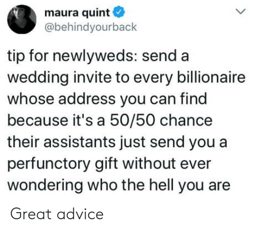 Advice, Wedding, and Hell: maura quint  @behindyourback  tip for newlyweds: send a  wedding invite to every billionaire  whose address you can find  because it's a 50/50 chance  their assistants just send you a  perfunctory gift without ever  wondering who the hell you are Great advice